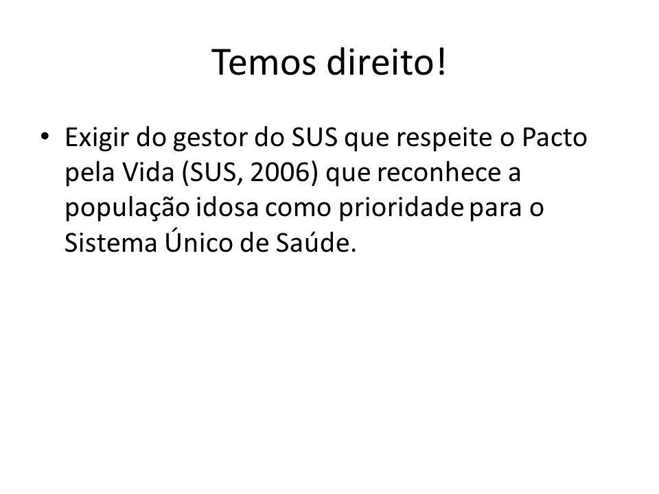 Temos direito! Exigir do gestor do SUS que respeite o Pacto pela Vida (SUS, 2006) que reconhece a população idosa como prioridade para o Sistema Único