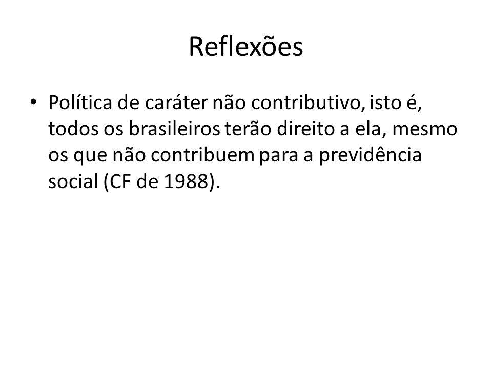 Reflexões Política de caráter não contributivo, isto é, todos os brasileiros terão direito a ela, mesmo os que não contribuem para a previdência socia