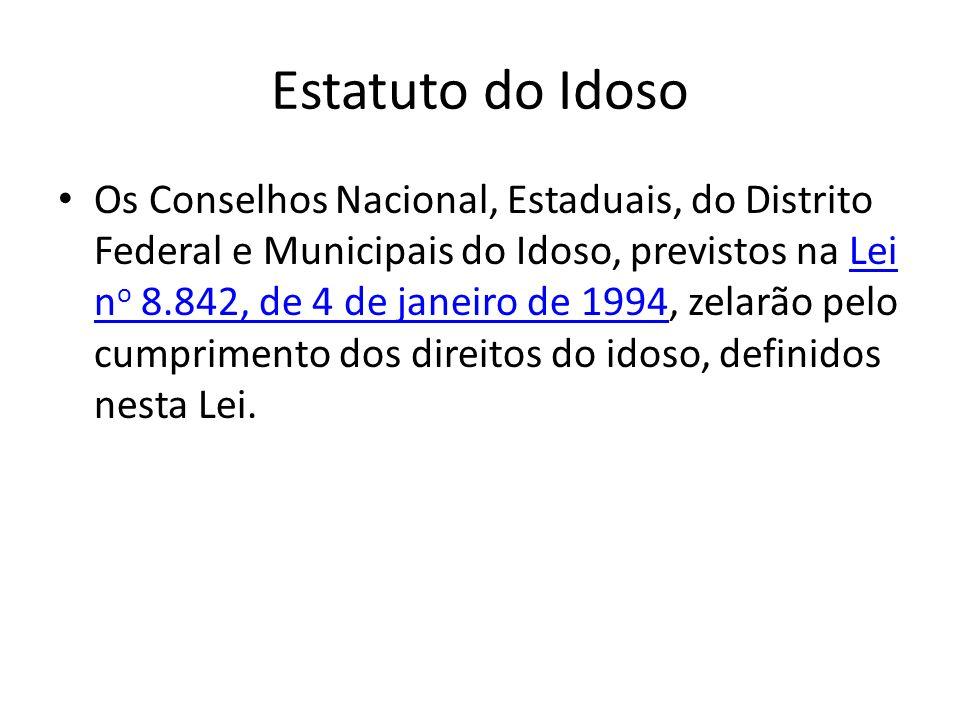 Estatuto do Idoso Os Conselhos Nacional, Estaduais, do Distrito Federal e Municipais do Idoso, previstos na Lei n o 8.842, de 4 de janeiro de 1994, ze
