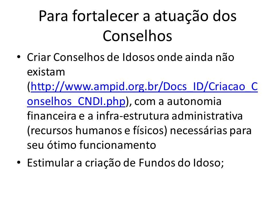 Para fortalecer a atuação dos Conselhos Criar Conselhos de Idosos onde ainda não existam (http://www.ampid.org.br/Docs_ID/Criacao_C onselhos_CNDI.php)