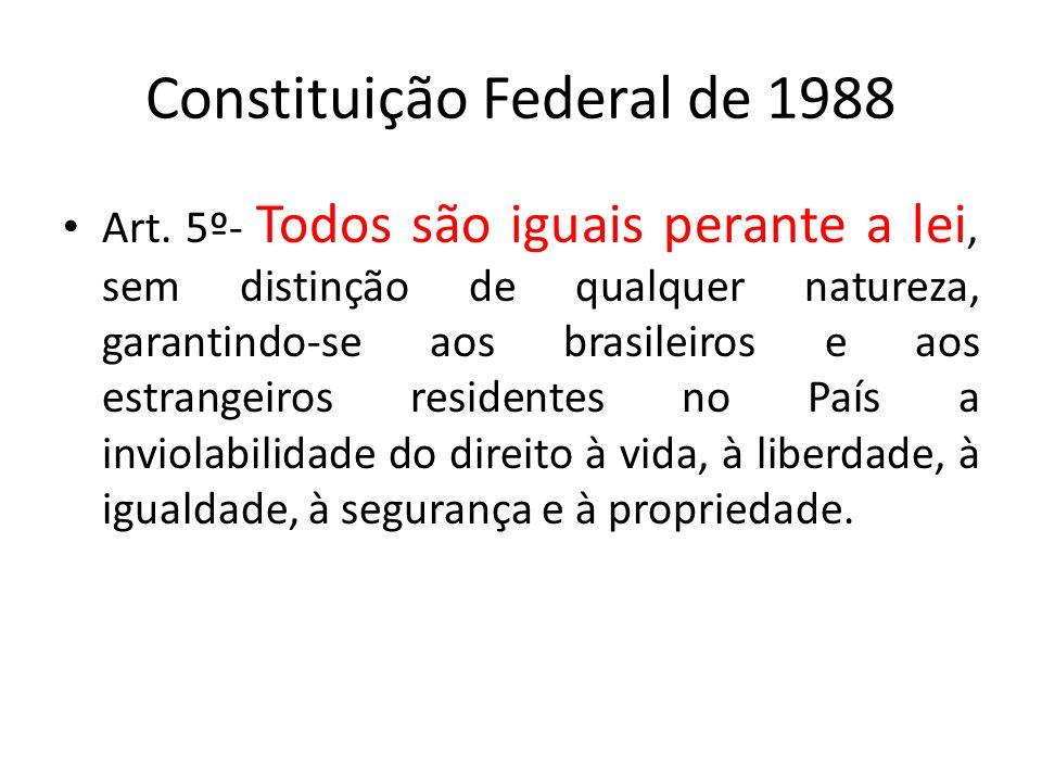 Constituição Federal de 1988 Art. 5º- Todos são iguais perante a lei, sem distinção de qualquer natureza, garantindo-se aos brasileiros e aos estrange