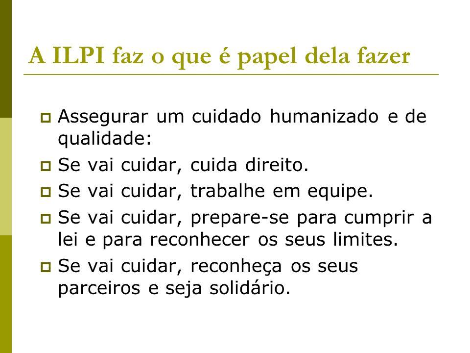 A ILPI faz o que é papel dela fazer Assegurar um cuidado humanizado e de qualidade: Se vai cuidar, cuida direito. Se vai cuidar, trabalhe em equipe. S