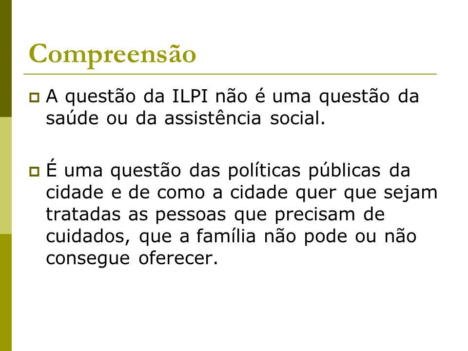 Compreensão A questão da ILPI não é uma questão da saúde ou da assistência social. É uma questão das políticas públicas da cidade e de como a cidade q