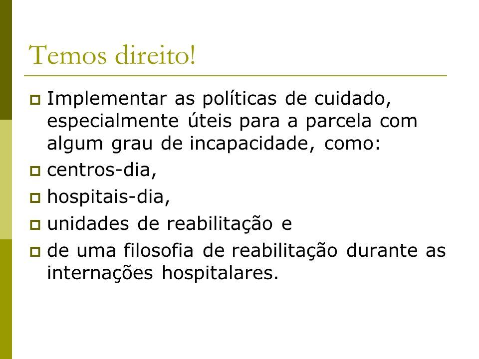 Temos direito! Implementar as políticas de cuidado, especialmente úteis para a parcela com algum grau de incapacidade, como: centros-dia, hospitais-di