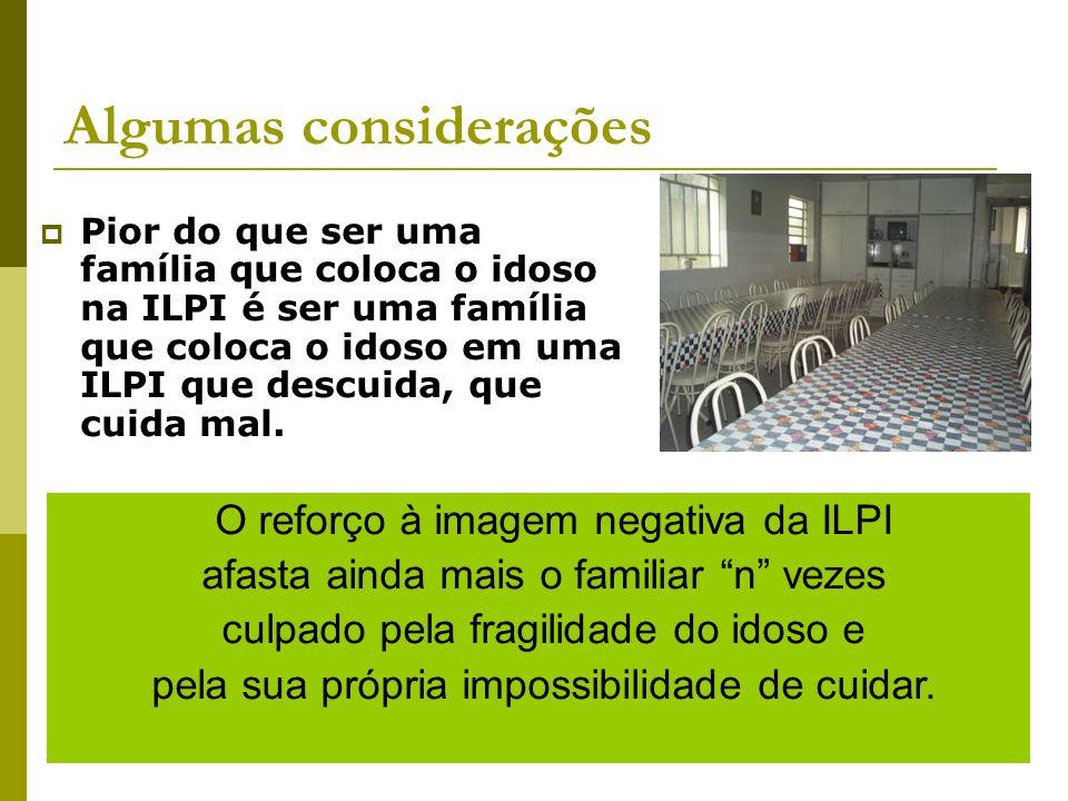 Algumas considerações Pior do que ser uma família que coloca o idoso na ILPI é ser uma família que coloca o idoso em uma ILPI que descuida, que cuida