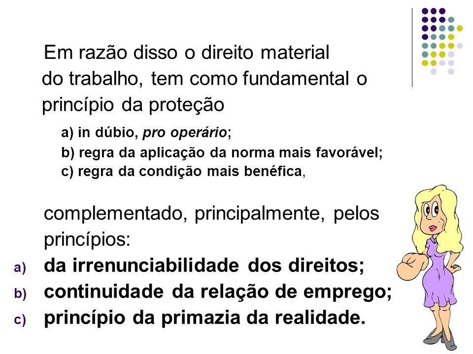 10 Em razão disso o direito material do trabalho, tem como fundamental o princípio da proteção a) in dúbio, pro operário; b) regra da aplicação da nor