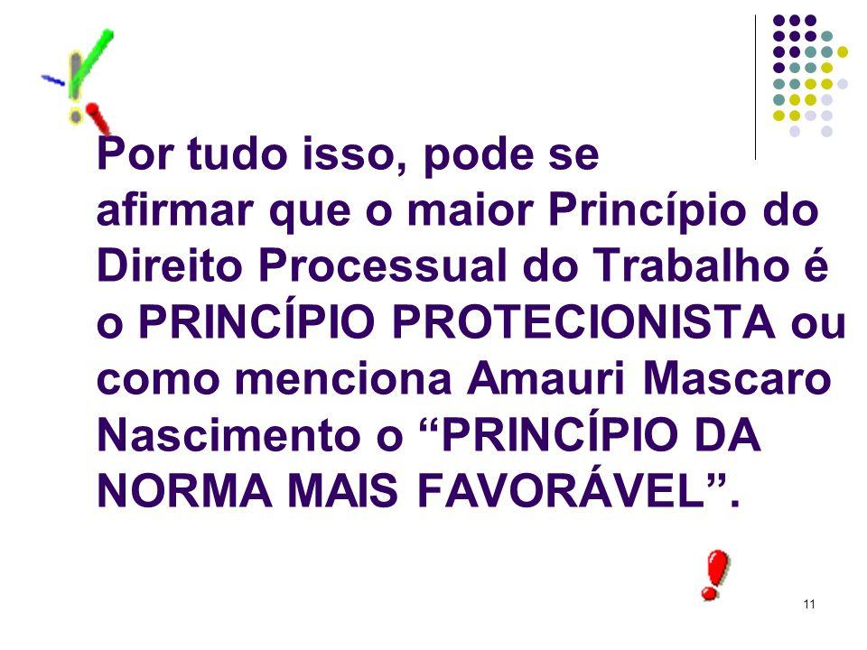 11 Por tudo isso, pode se afirmar que o maior Princípio do Direito Processual do Trabalho é o PRINCÍPIO PROTECIONISTA ou como menciona Amauri Mascaro