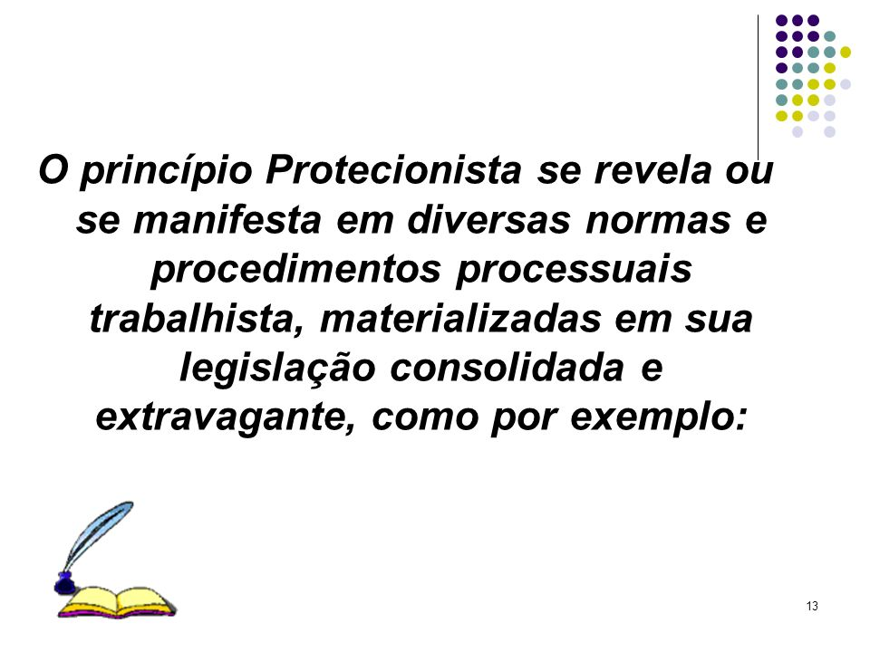 13 O princípio Protecionista se revela ou se manifesta em diversas normas e procedimentos processuais trabalhista, materializadas em sua legislação co