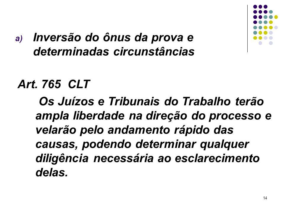 14 a) Inversão do ônus da prova e determinadas circunstâncias Art. 765 CLT Os Juízos e Tribunais do Trabalho terão ampla liberdade na direção do proce