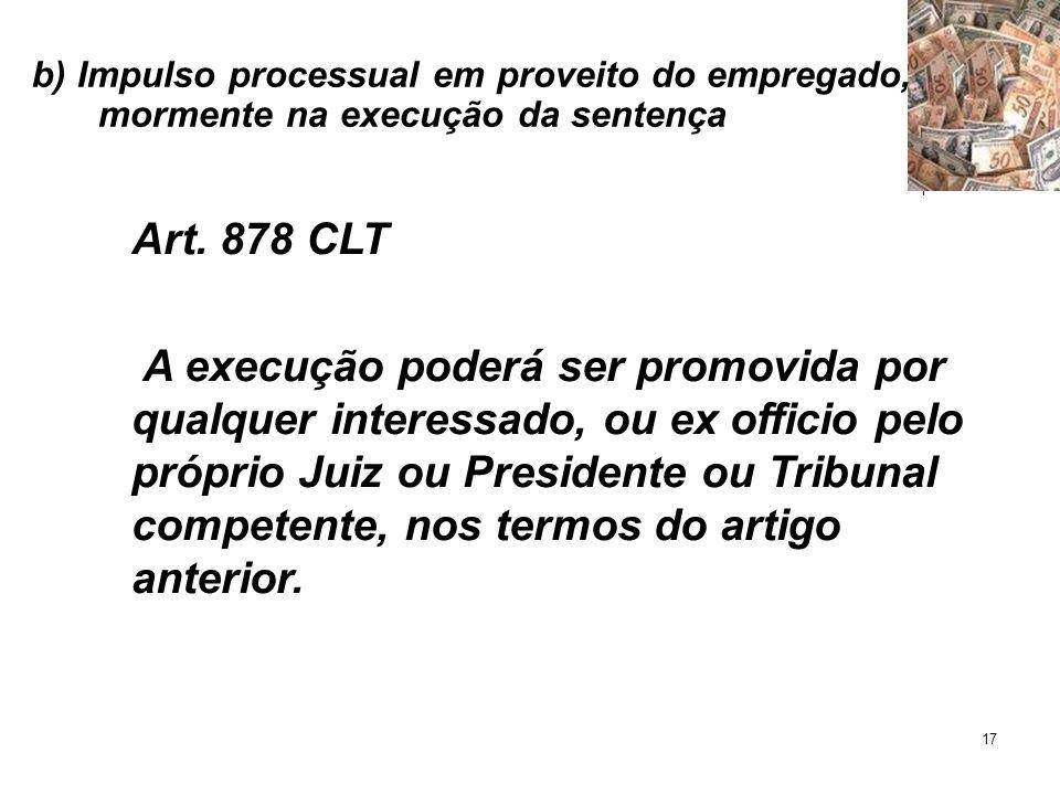 17 b) Impulso processual em proveito do empregado, mormente na execução da sentença Art. 878 CLT A execução poderá ser promovida por qualquer interess