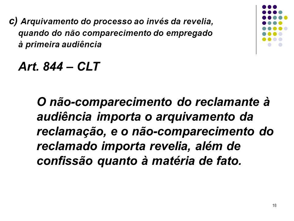 18 c) Arquivamento do processo ao invés da revelia, quando do não comparecimento do empregado à primeira audiência Art. 844 – CLT O não-comparecimento