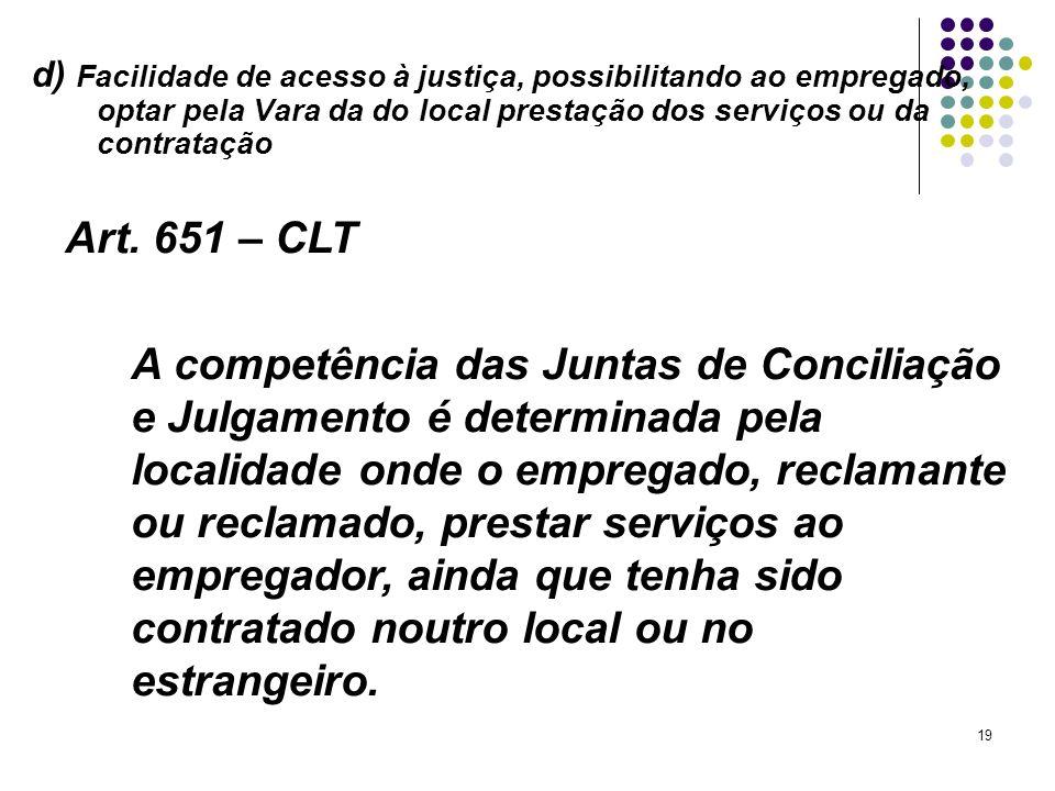 19 d) Facilidade de acesso à justiça, possibilitando ao empregado, optar pela Vara da do local prestação dos serviços ou da contratação Art. 651 – CLT