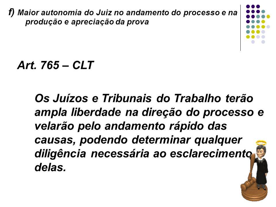21 f) Maior autonomia do Juiz no andamento do processo e na produção e apreciação da prova Art. 765 – CLT Os Juízos e Tribunais do Trabalho terão ampl