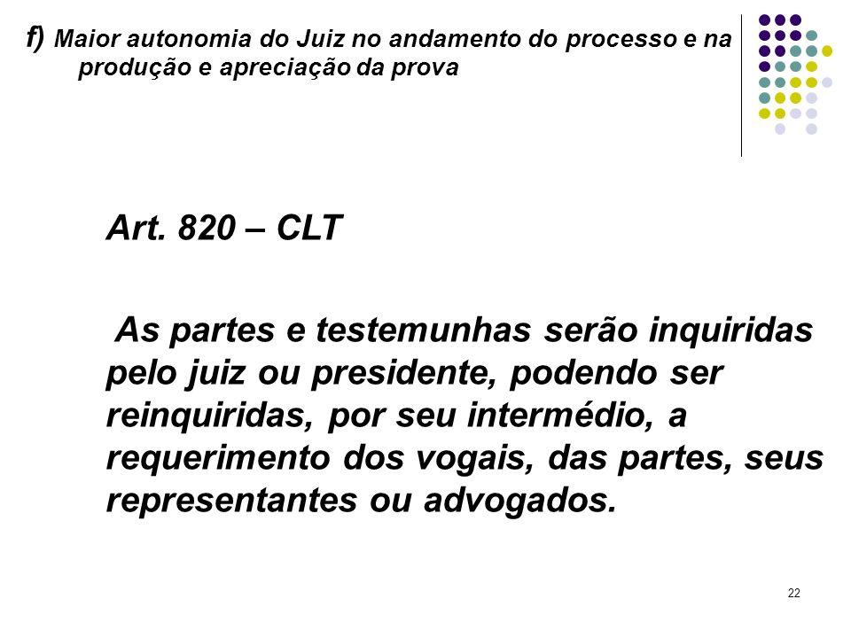 22 f) Maior autonomia do Juiz no andamento do processo e na produção e apreciação da prova Art. 820 – CLT As partes e testemunhas serão inquiridas pel