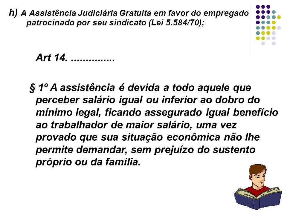 25 h) A Assistência Judiciária Gratuita em favor do empregado patrocinado por seu sindicato (Lei 5.584/70); Art 14................ § 1º A assistência