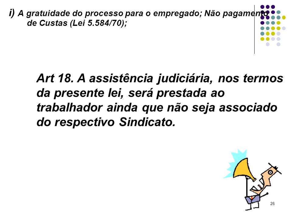26 i) A gratuidade do processo para o empregado; Não pagamento de Custas (Lei 5.584/70); Art 18. A assistência judiciária, nos termos da presente lei,
