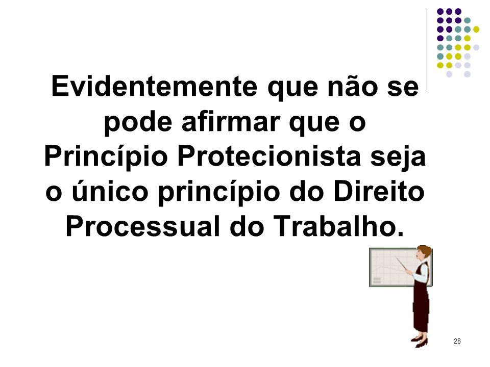 28 Evidentemente que não se pode afirmar que o Princípio Protecionista seja o único princípio do Direito Processual do Trabalho.