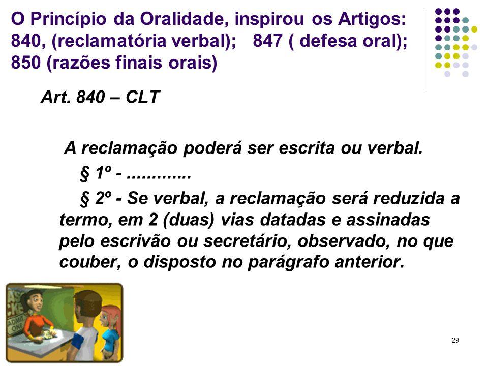 29 O Princípio da Oralidade, inspirou os Artigos: 840, (reclamatória verbal); 847 ( defesa oral); 850 (razões finais orais) Art. 840 – CLT A reclamaçã