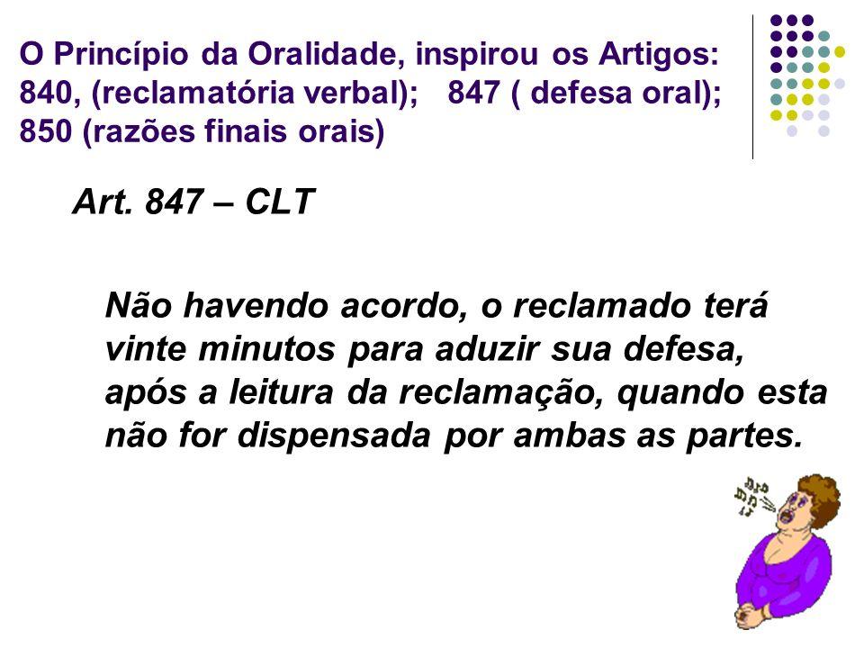 30 O Princípio da Oralidade, inspirou os Artigos: 840, (reclamatória verbal); 847 ( defesa oral); 850 (razões finais orais) Art. 847 – CLT Não havendo