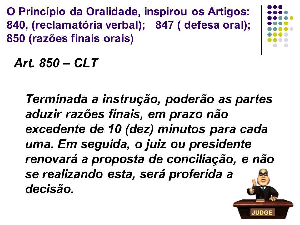 31 O Princípio da Oralidade, inspirou os Artigos: 840, (reclamatória verbal); 847 ( defesa oral); 850 (razões finais orais) Art. 850 – CLT Terminada a