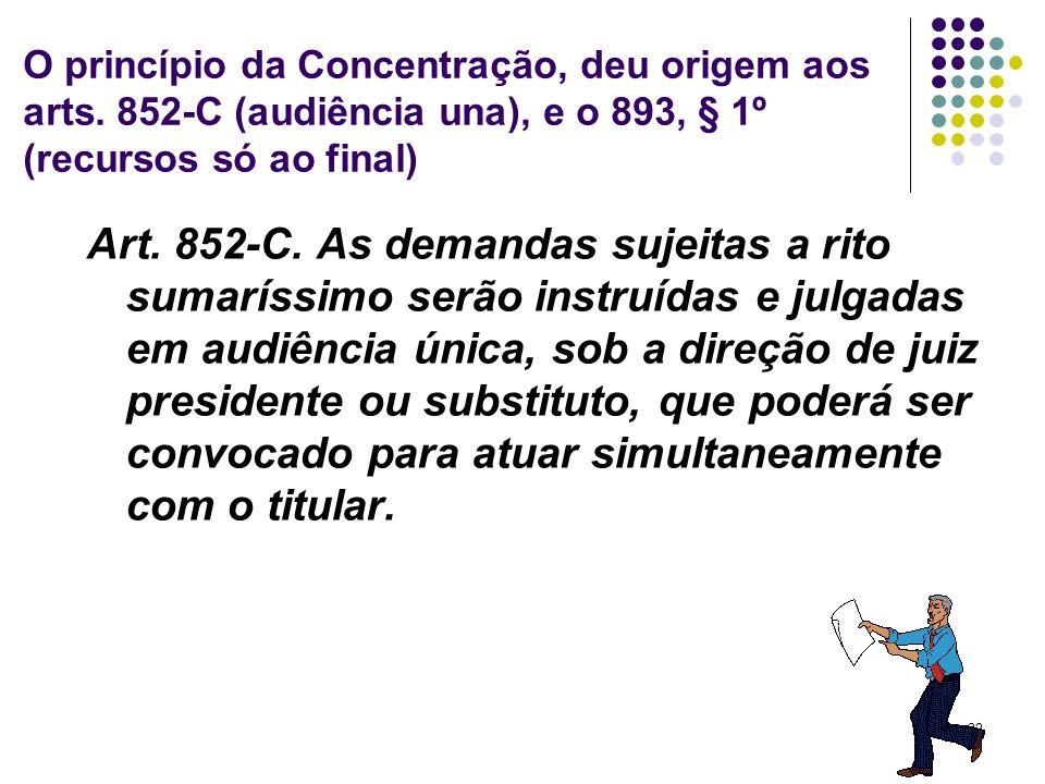 32 O princípio da Concentração, deu origem aos arts. 852-C (audiência una), e o 893, § 1º (recursos só ao final) Art. 852-C. As demandas sujeitas a ri