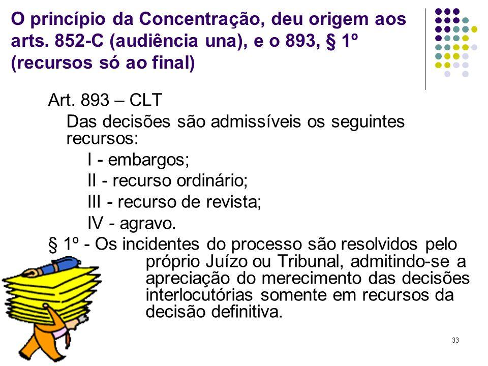 33 O princípio da Concentração, deu origem aos arts. 852-C (audiência una), e o 893, § 1º (recursos só ao final) Art. 893 – CLT Das decisões são admis