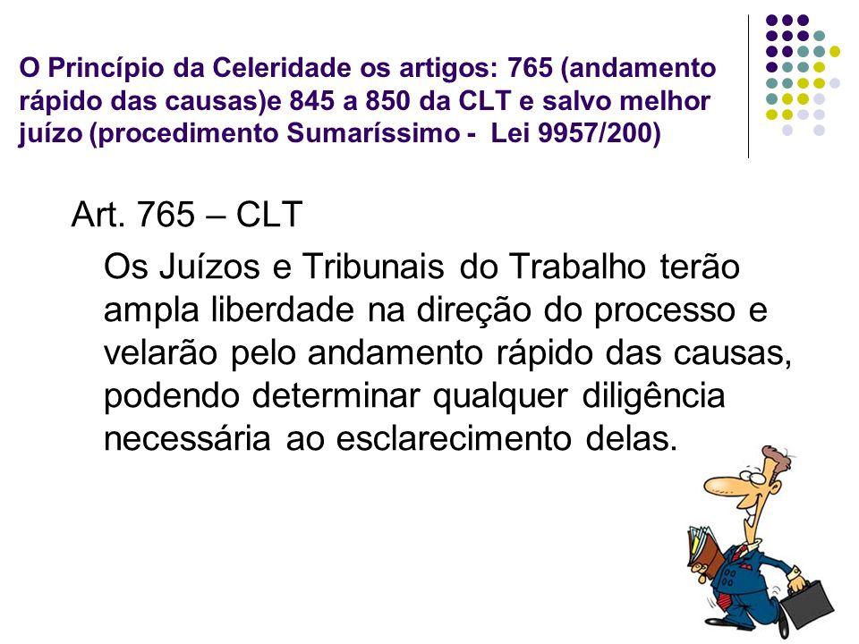 34 O Princípio da Celeridade os artigos: 765 (andamento rápido das causas)e 845 a 850 da CLT e salvo melhor juízo (procedimento Sumaríssimo - Lei 9957