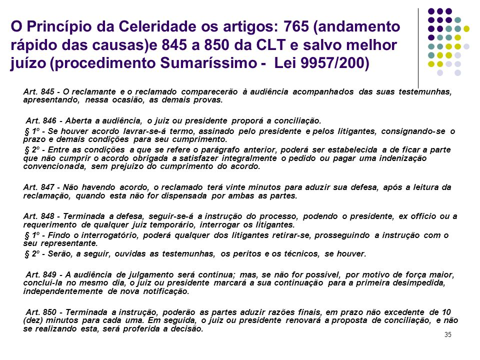 35 O Princípio da Celeridade os artigos: 765 (andamento rápido das causas)e 845 a 850 da CLT e salvo melhor juízo (procedimento Sumaríssimo - Lei 9957