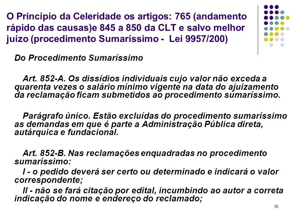 36 O Princípio da Celeridade os artigos: 765 (andamento rápido das causas)e 845 a 850 da CLT e salvo melhor juízo (procedimento Sumaríssimo - Lei 9957