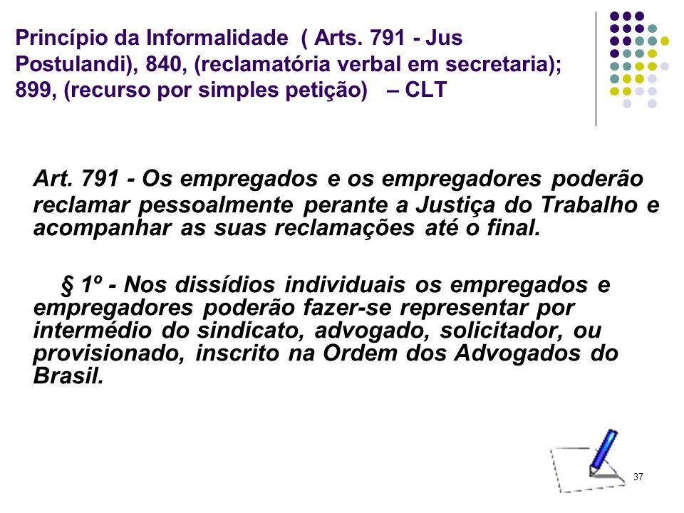 37 Princípio da Informalidade ( Arts. 791 - Jus Postulandi), 840, (reclamatória verbal em secretaria); 899, (recurso por simples petição) – CLT Art. 7