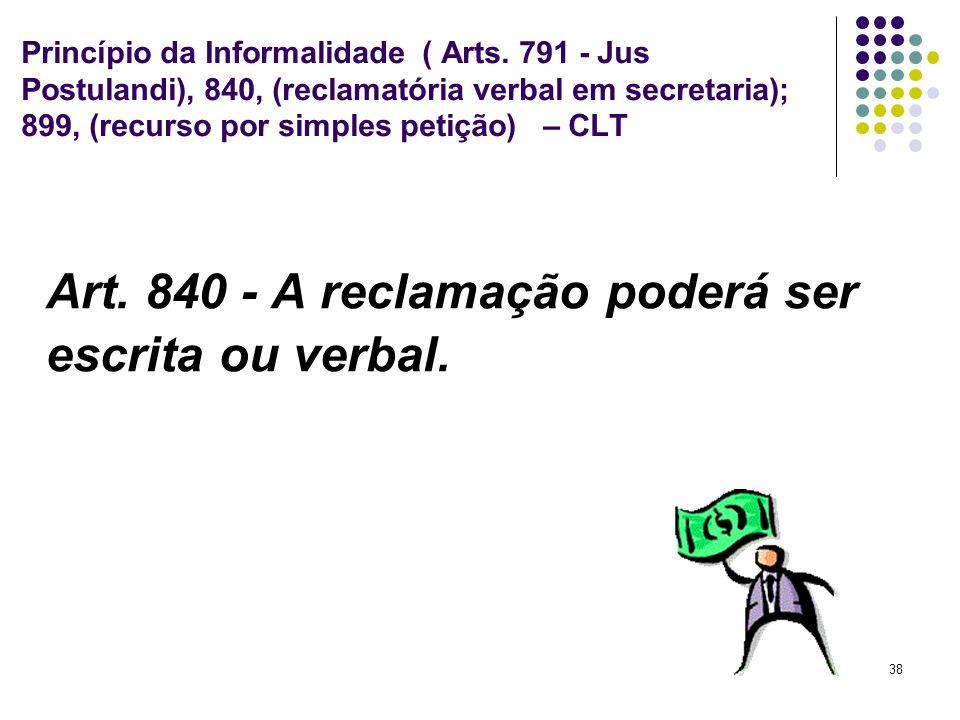 38 Princípio da Informalidade ( Arts. 791 - Jus Postulandi), 840, (reclamatória verbal em secretaria); 899, (recurso por simples petição) – CLT Art. 8