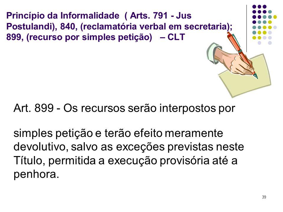 39 Princípio da Informalidade ( Arts. 791 - Jus Postulandi), 840, (reclamatória verbal em secretaria); 899, (recurso por simples petição) – CLT Art. 8