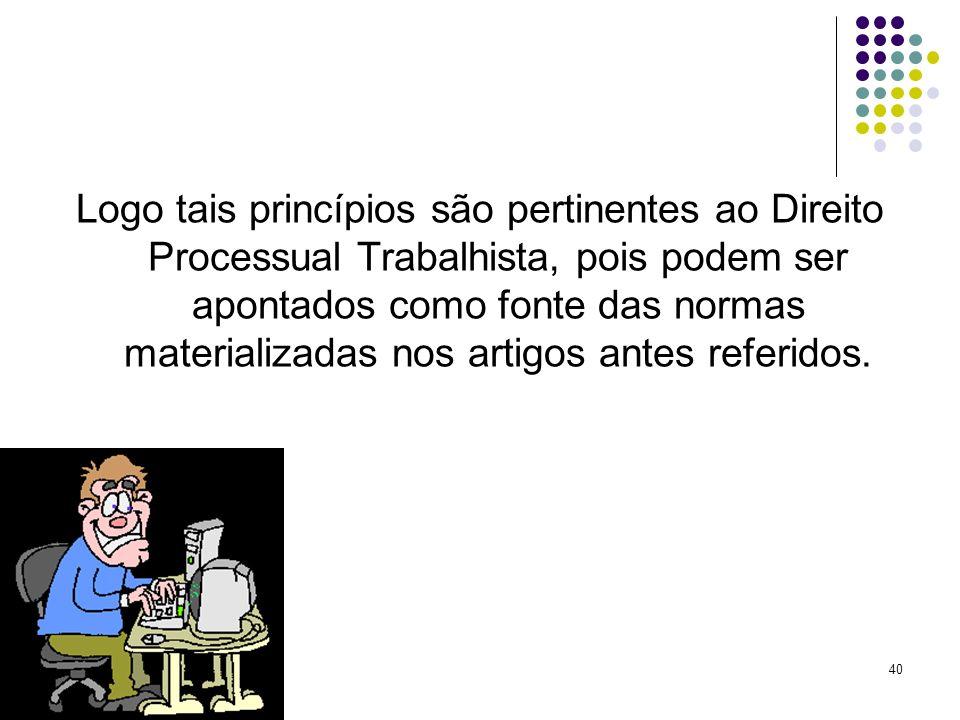 40 Logo tais princípios são pertinentes ao Direito Processual Trabalhista, pois podem ser apontados como fonte das normas materializadas nos artigos a