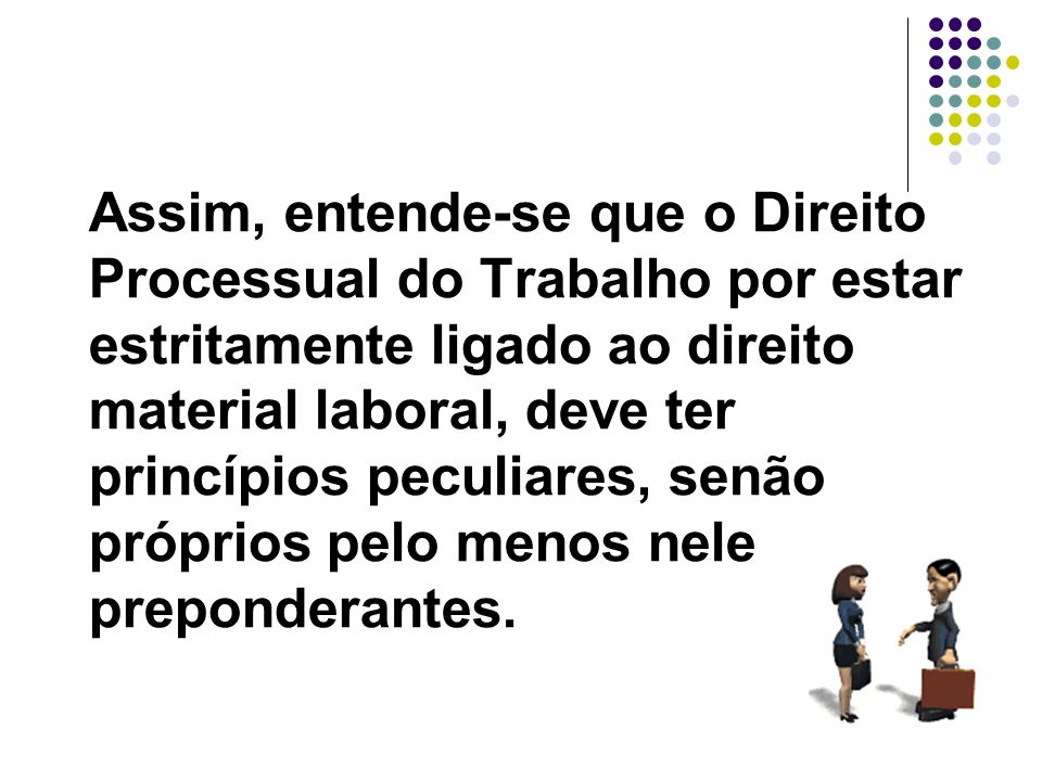 5 Assim, entende-se que o Direito Processual do Trabalho por estar estritamente ligado ao direito material laboral, deve ter princípios peculiares, se
