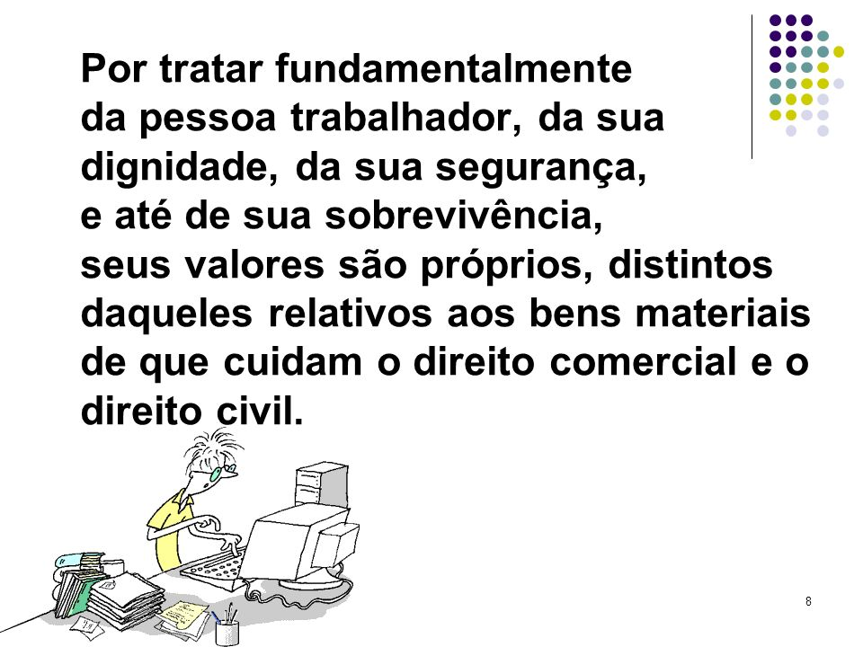 8 Por tratar fundamentalmente da pessoa trabalhador, da sua dignidade, da sua segurança, e até de sua sobrevivência, seus valores são próprios, distin