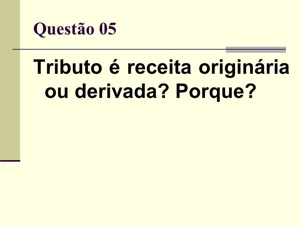 Questão 05 Tributo é receita originária ou derivada? Porque?