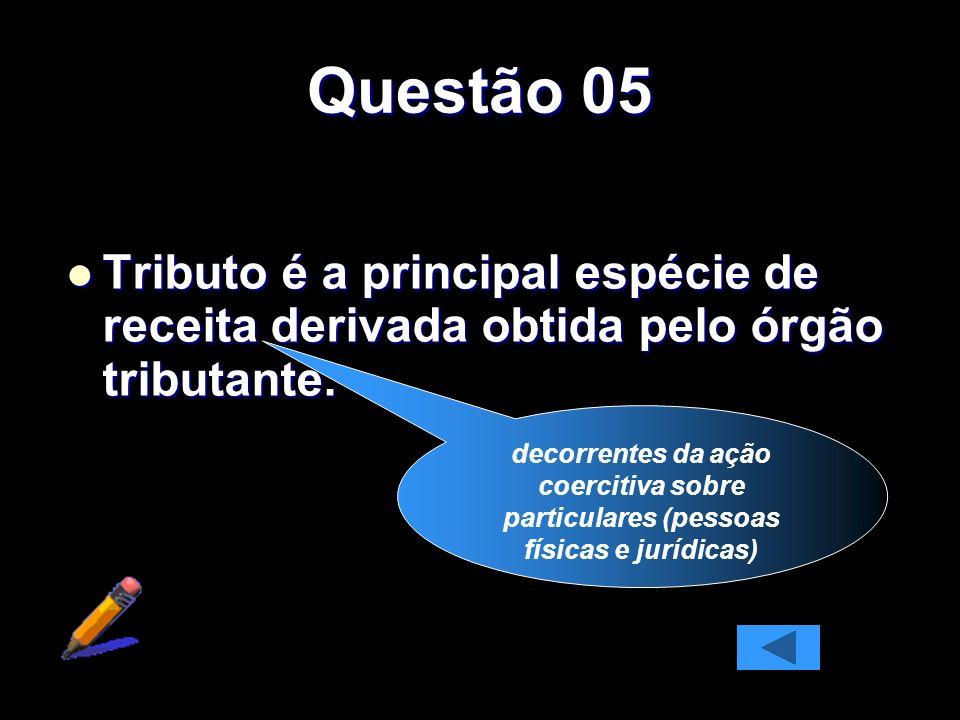 Questão 05 Tributo é a principal espécie de receita derivada obtida pelo órgão tributante. Tributo é a principal espécie de receita derivada obtida pe