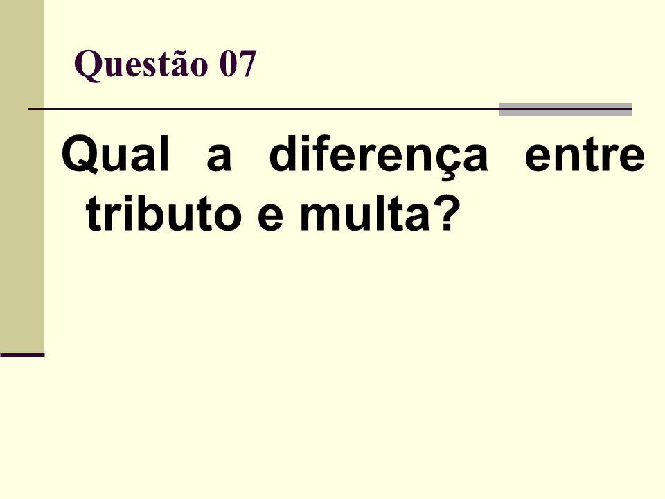 Questão 07 Qual a diferença entre tributo e multa?