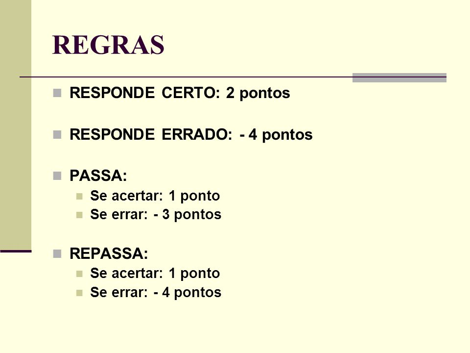 REGRAS RESPONDE CERTO: 2 pontos RESPONDE ERRADO: - 4 pontos PASSA: Se acertar: 1 ponto Se errar: - 3 pontos REPASSA: Se acertar: 1 ponto Se errar: - 4 pontos