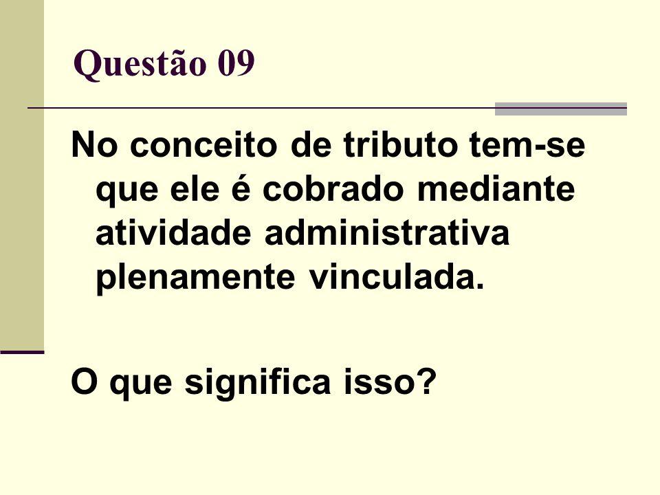 Questão 09 No conceito de tributo tem-se que ele é cobrado mediante atividade administrativa plenamente vinculada. O que significa isso?