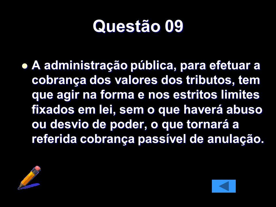 Questão 09 A administração pública, para efetuar a cobrança dos valores dos tributos, tem que agir na forma e nos estritos limites fixados em lei, sem