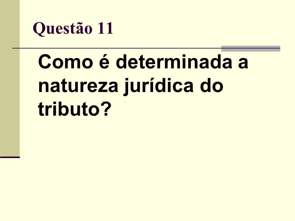 Questão 11 Como é determinada a natureza jurídica do tributo?