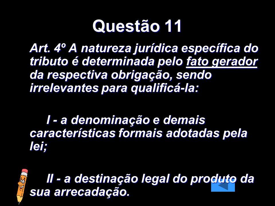 Questão 11 Art. 4º A natureza jurídica específica do tributo é determinada pelo fato gerador da respectiva obrigação, sendo irrelevantes para qualific