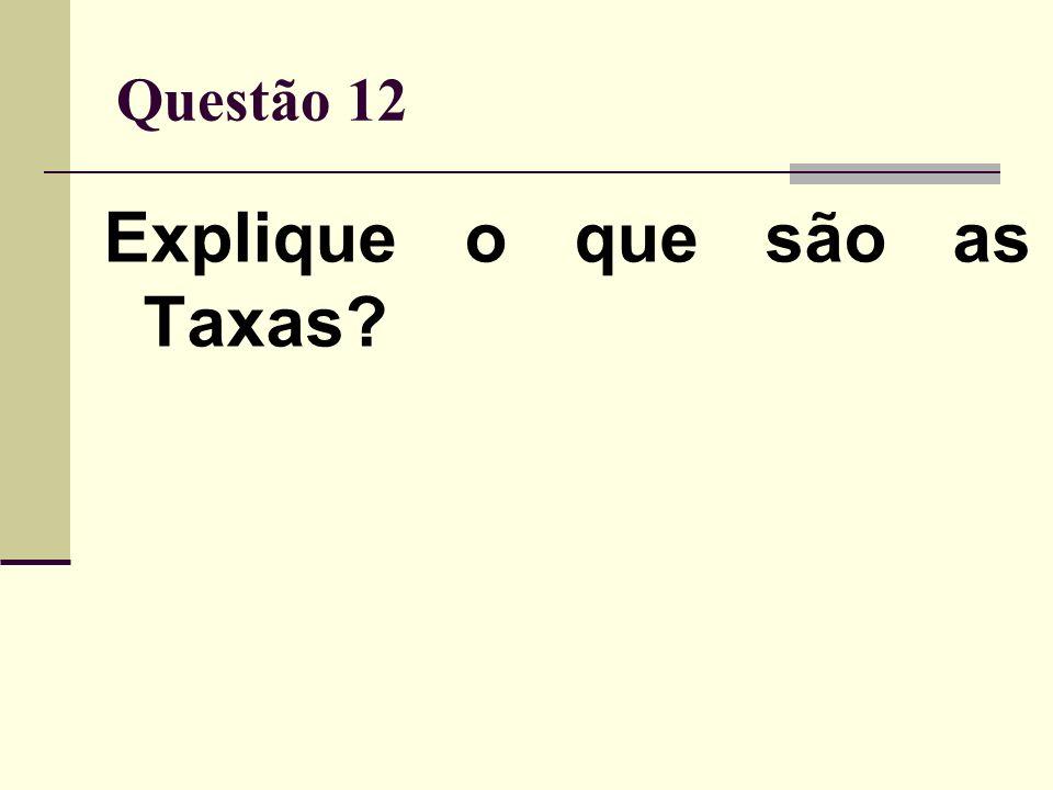 Questão 12 Explique o que são as Taxas?