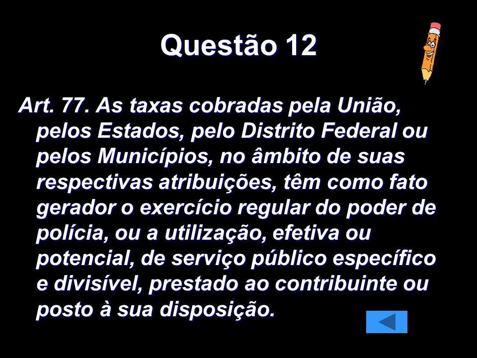 Questão 12 Art. 77. As taxas cobradas pela União, pelos Estados, pelo Distrito Federal ou pelos Municípios, no âmbito de suas respectivas atribuições,