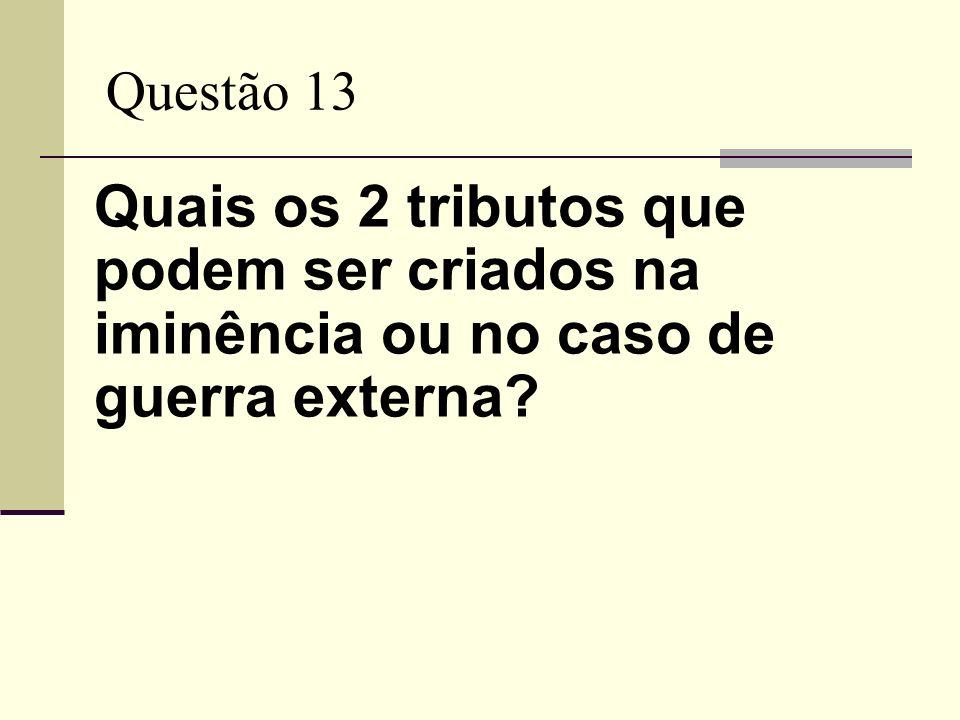 Questão 13 Quais os 2 tributos que podem ser criados na iminência ou no caso de guerra externa?