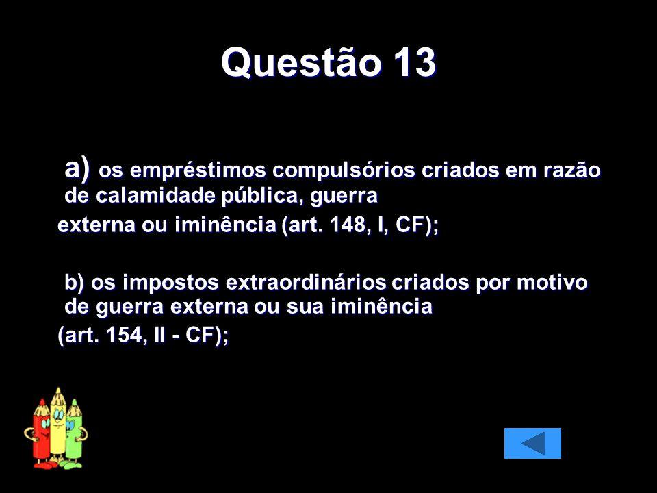 Questão 13 a) os empréstimos compulsórios criados em razão de calamidade pública, guerra externa ou iminência (art. 148, I, CF); externa ou iminência