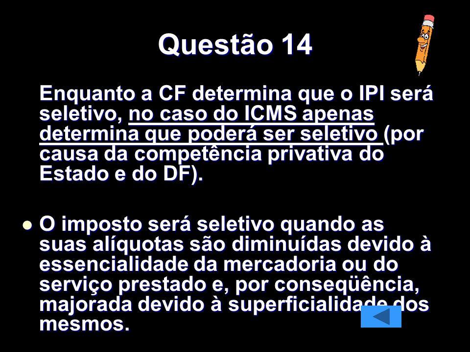 Questão 14 Enquanto a CF determina que o IPI será seletivo, no caso do ICMS apenas determina que poderá ser seletivo (por causa da competência privativa do Estado e do DF).