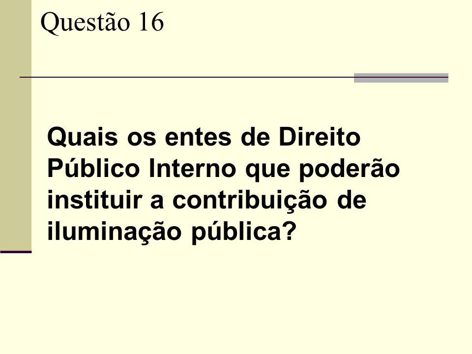 Questão 16 Quais os entes de Direito Público Interno que poderão instituir a contribuição de iluminação pública?