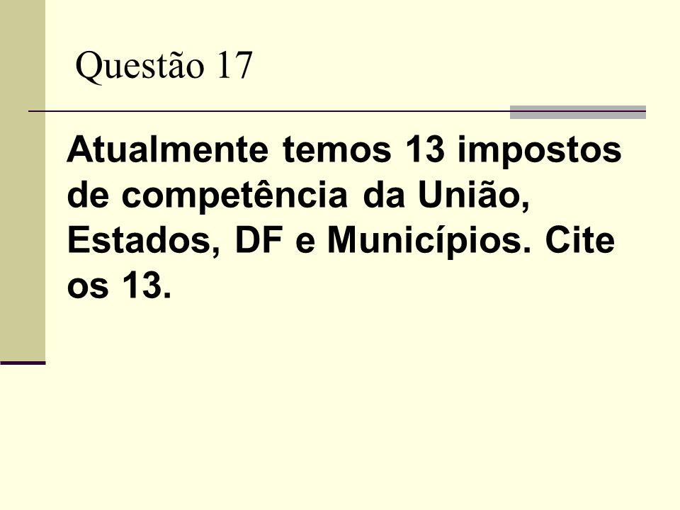 Questão 17 Atualmente temos 13 impostos de competência da União, Estados, DF e Municípios. Cite os 13.